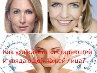 Как ухаживать за стареющей и увядающей кожей лица